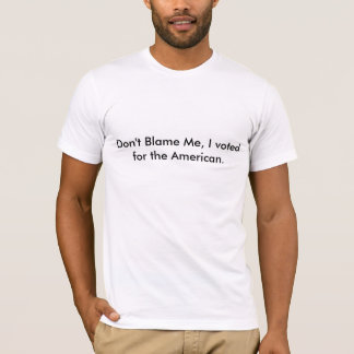 Don't Blame Me, I voted for the American. T-Shirt