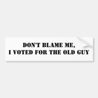 Don't Blame Me,I voted for the Old Guy Bumper Sticker
