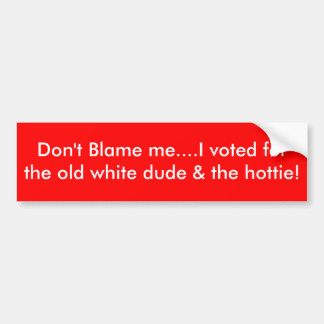 Don't Blame me....I voted for the old white dud... Bumper Sticker