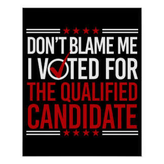 Don't Blame Me I Voted For The Qualified Candidate Poster