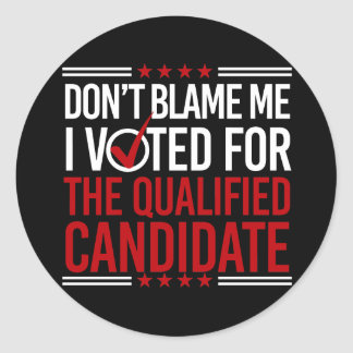 Don't Blame Me I Voted For The Qualified Candidate Round Sticker
