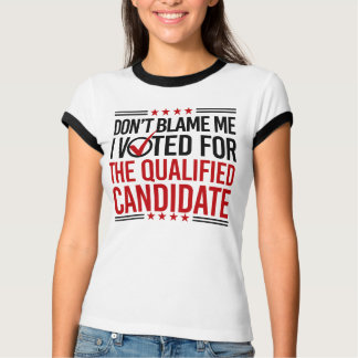 Don't Blame Me I Voted For The Qualified Candidate T-Shirt