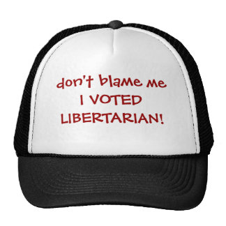 don't blame me I VOTED LIBERTARIAN! Trucker Hat