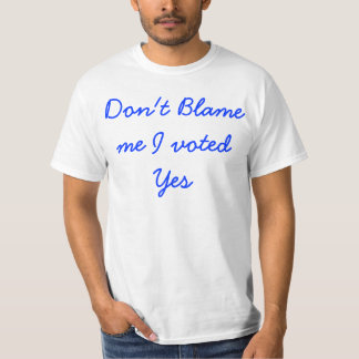 Don't blame me I voted yes T shirt