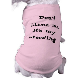 Don't blame me, it's my breeding! dog tee