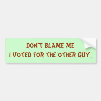 Don't blame meI voted for the other guy. Bumper Sticker