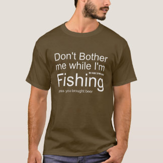 Don't Bother Me While I am Fishing T-Shirt