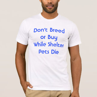 Don't Breed or Buy While Shelter Pets Die T-Shirt