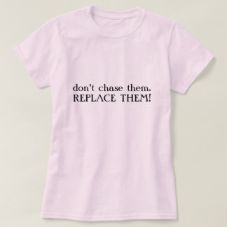 don't chase them.REPLACE THEM! T-Shirt
