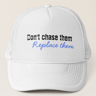 Don't chase them, Replace them Trucker Hat