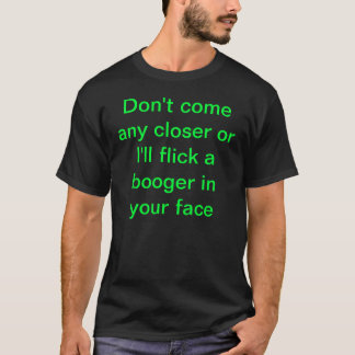 Don't come any closer or I'll flick a booger in... T-Shirt