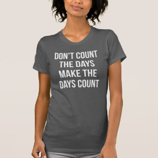 Don't Count The Days, Make The Days Count T-Shirt
