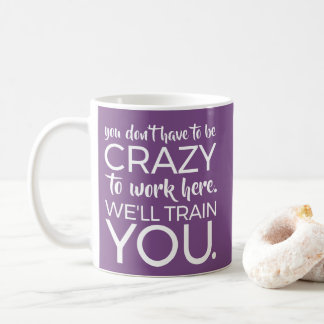don't crazy to work here we'll train you coffee mug