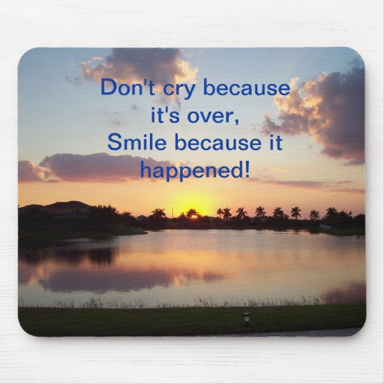Don't cry because it's over, smile... mousepad