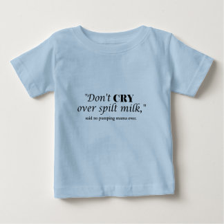 """""""Don't cry over spilt milk"""" said no pumping mama Baby T-Shirt"""
