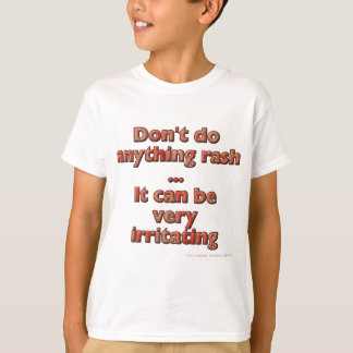 Don't do anything rash...It can be very irritating Shirts