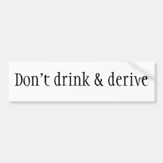 Don't drink & derive bumper sticker