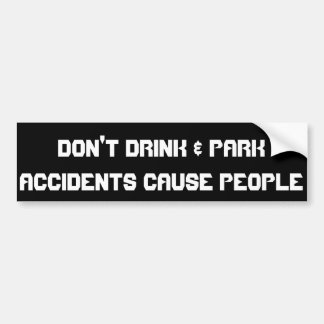 Don't Drink & Park...Accidents Cause People Bumper Sticker