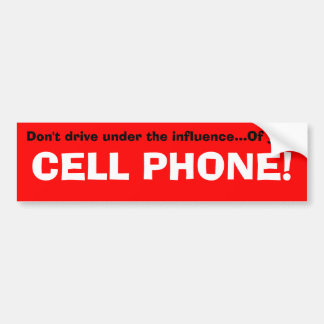 Don't drive under the influence...Of your, CELL... Bumper Sticker
