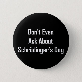 Don't Even Ask About Schrodinger's Dog 2 Inch Round Button