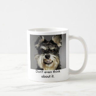 Don't even think about it. coffee mug