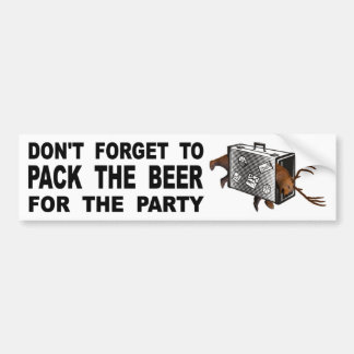 Don't Forget To Pack The Beer For The Party Bumper Sticker