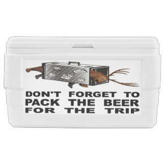 Don't Forget To Pack The Beer For The Trip Cooler