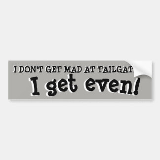 Don't Get Mad at Tailgaters, Get Even Bumper Sticker
