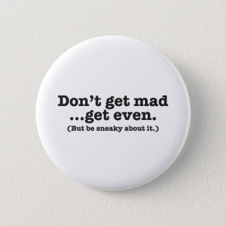 Don't get mad get even (but be sneaky about it) 2 inch round button