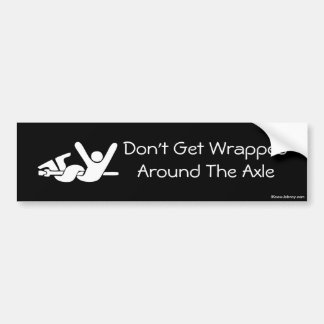 Don't Get Wrapped Around The Axle Bumper Sticker