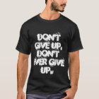 Don't give up, don't ever give up T-Shirt