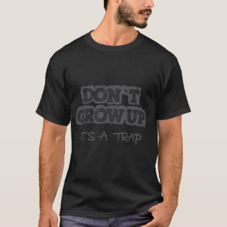 don't grow up, it is a trap black T-Shirt