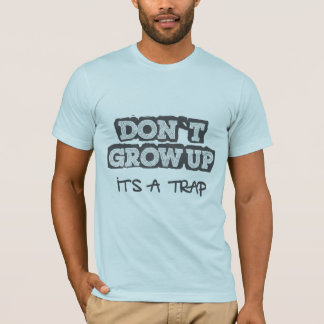 don't grow up, it is a trap T-Shirt