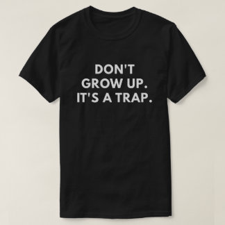 Don't Grow Up. It's A Trap. T-Shirt