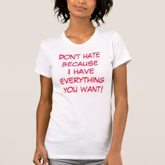 Don't hate becauseI have everything you want! T-Shirt