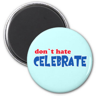 Don't Hate -- Celebrate!  Tshirts, Mugs, Buttons Magnet