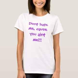 Dont hate me, cause you aint me!!! T-Shirt