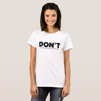 Don't, I should have shut up 10 minutes ago T-Shirt