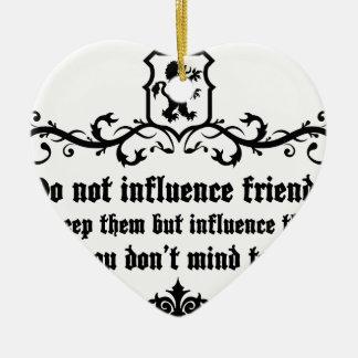 Dont Influece Friends quote Ceramic Ornament