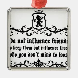 Dont Influece Friends quote Metal Ornament