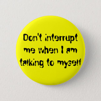 Don't interrupt me when I am talking to myself 2 Inch Round Button