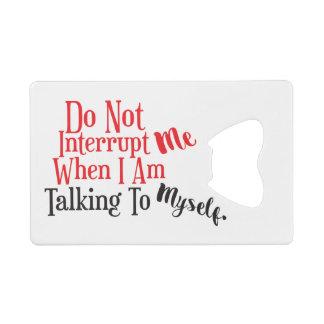 Don't Interrupt Me When I Am Talking to Myself Credit Card Bottle Opener