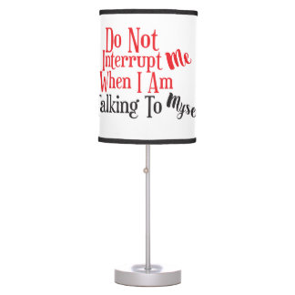 Don't Interrupt Me When I Am Talking to Myself Table Lamp