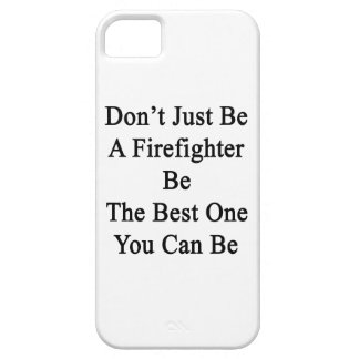 Don't Just Be A Firefighter Be The Best One You Ca iPhone 5 Covers