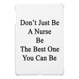 Don't Just Be A Nurse Be The Best One You Can Be iPad Mini Cases