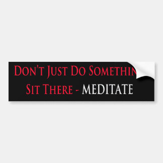Don't Just Do Something, Sit There - Meditate Bumper Sticker
