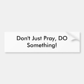 Don't Just Pray, DO Something! Bumper Sticker