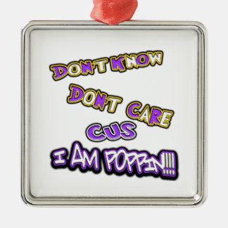 don't know dont care I am poppin Metal Ornament