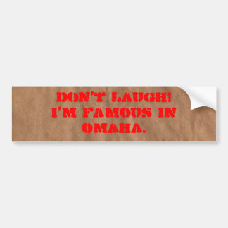 Don't laugh! I'm Famous in Omaha. Bumper Sticker