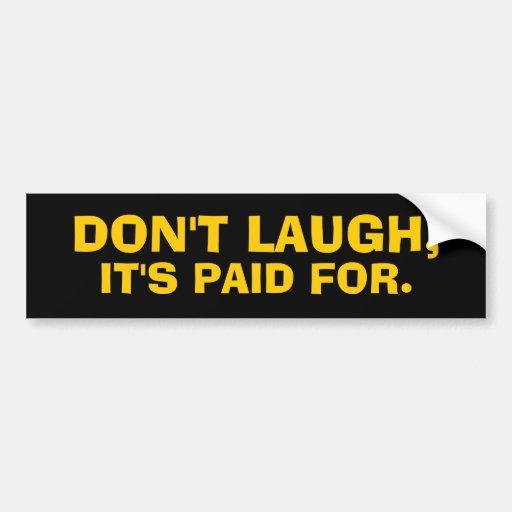 DON'T LAUGH, IT'S PAID FOR. Bumper Sticker